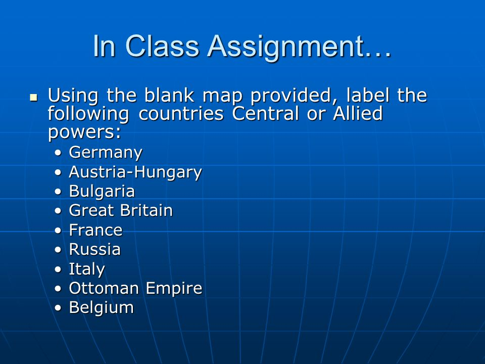 In Class Assignment… Using the blank map provided, label the following countries Central or Allied powers: