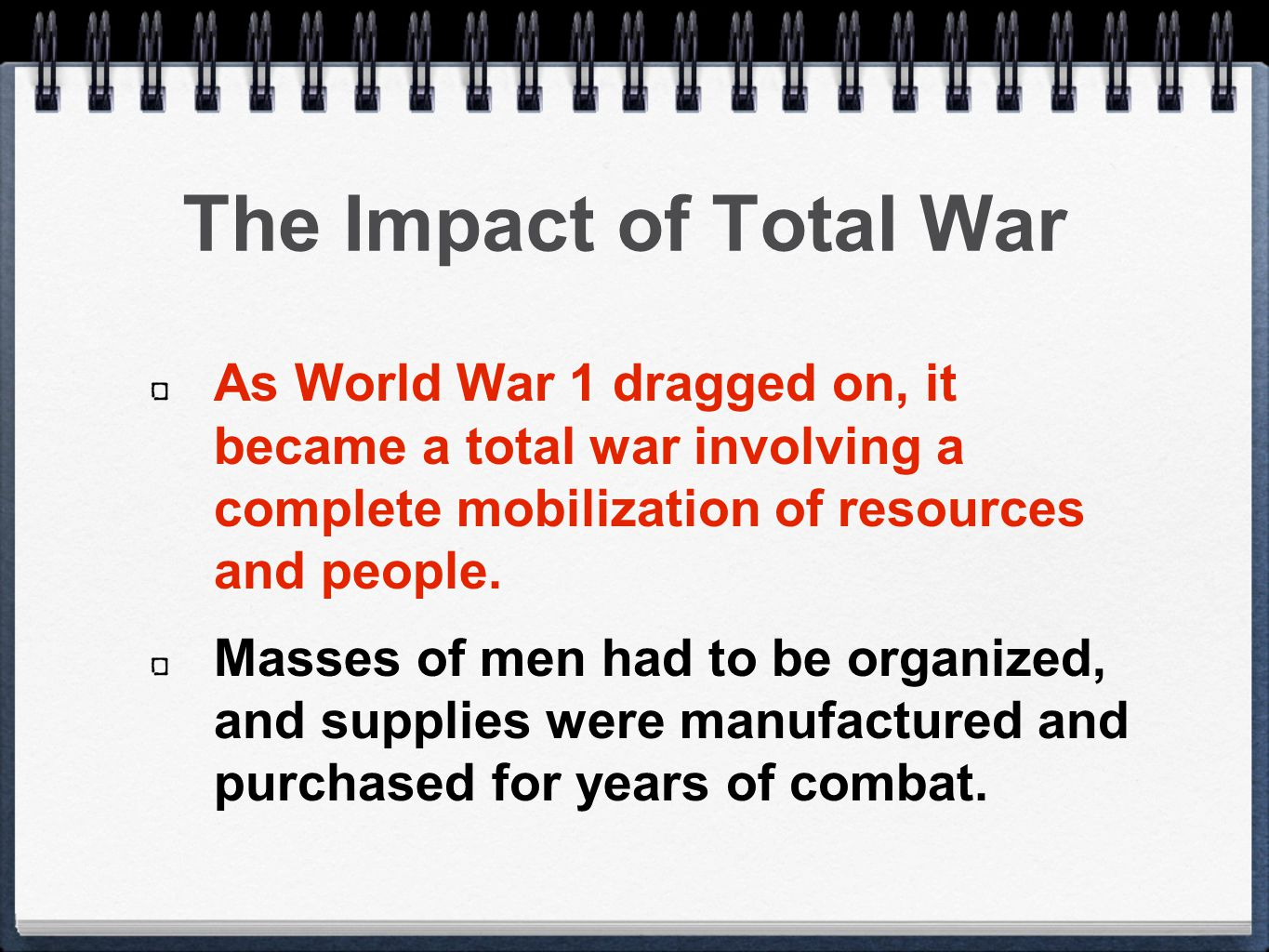 The Impact of Total War As World War 1 dragged on, it became a total war involving a complete mobilization of resources and people.