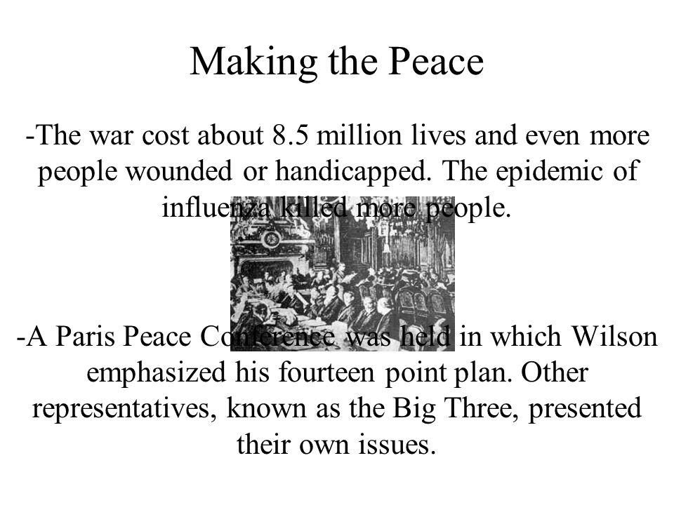 Making the Peace -The war cost about 8.5 million lives and even more people wounded or handicapped. The epidemic of influenza killed more people.