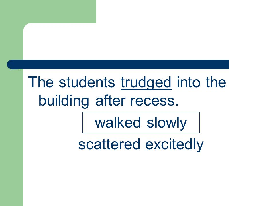 The students trudged into the building after recess.