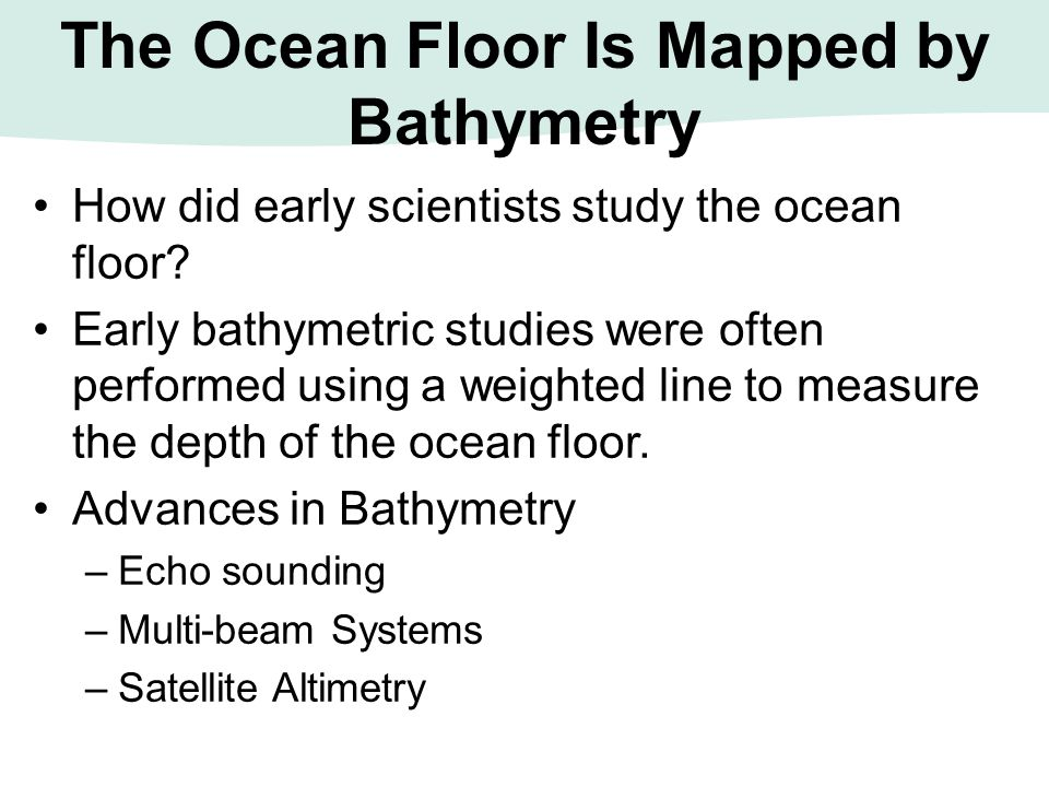 how the sea floor is studied Question: describe how the sea floor is studied: few locations are as remote as the deep oceans although we have walked on the moon and seen the surface of mars, we have explored less than 1% of the earth's sea floor with our own eyes.