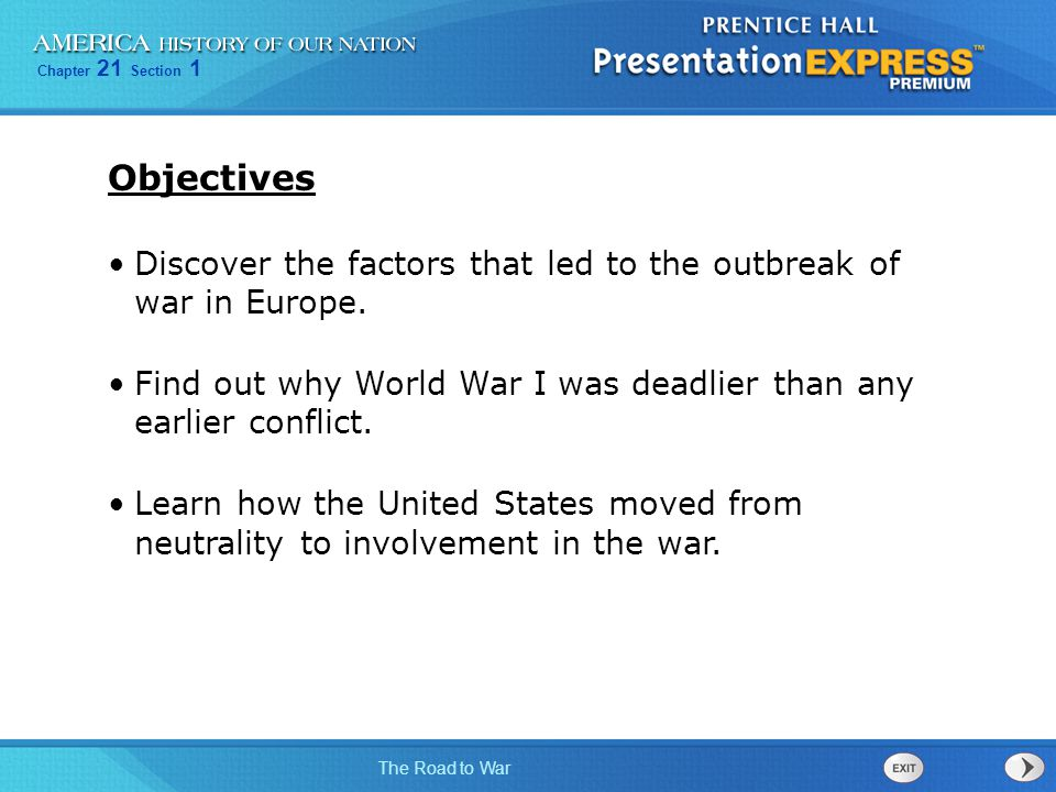 Objectives Discover the factors that led to the outbreak of war in Europe. Find out why World War I was deadlier than any earlier conflict.