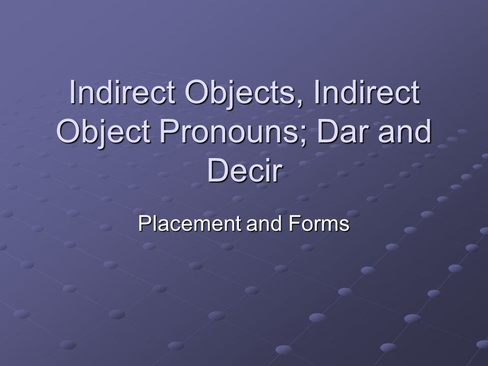 Indirect Objects, Indirect Object Pronouns; Dar and Decir
