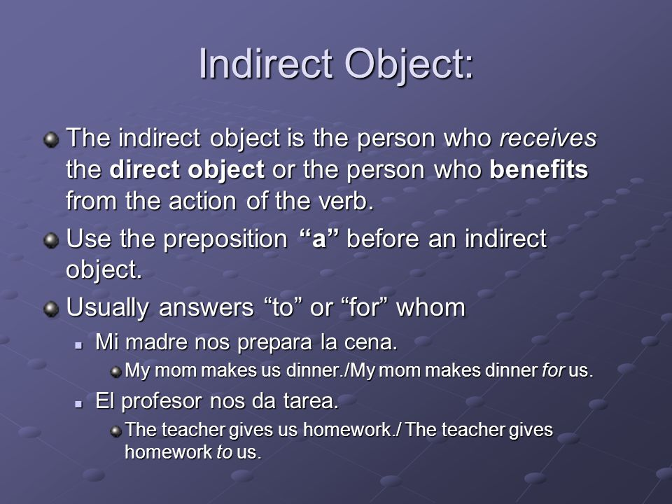 Indirect Object: The indirect object is the person who receives the direct object or the person who benefits from the action of the verb.
