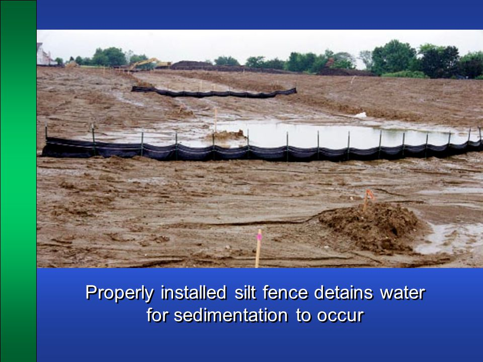 Properly installed silt fence detains water for sedimentation to occur