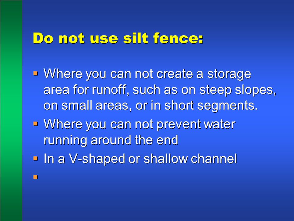 Do not use silt fence: Where you can not create a storage area for runoff, such as on steep slopes, on small areas, or in short segments.