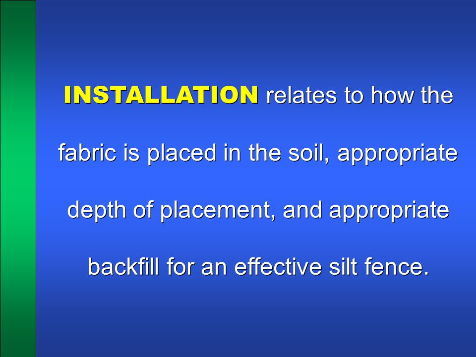 INSTALLATION relates to how the fabric is placed in the soil, appropriate depth of placement, and appropriate backfill for an effective silt fence.