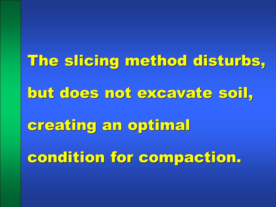 The slicing method disturbs, but does not excavate soil, creating an optimal condition for compaction.