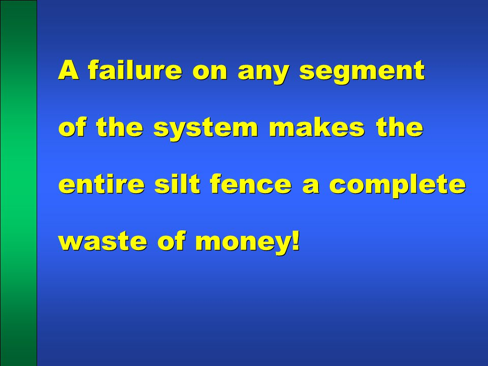 A failure on any segment of the system makes the entire silt fence a complete waste of money!