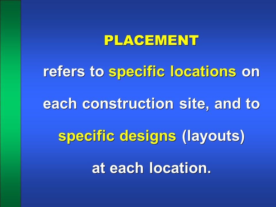 PLACEMENT refers to specific locations on each construction site, and to specific designs (layouts) at each location.