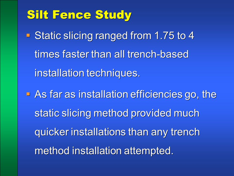 Silt Fence Study Static slicing ranged from 1.75 to 4 times faster than all trench-based installation techniques.
