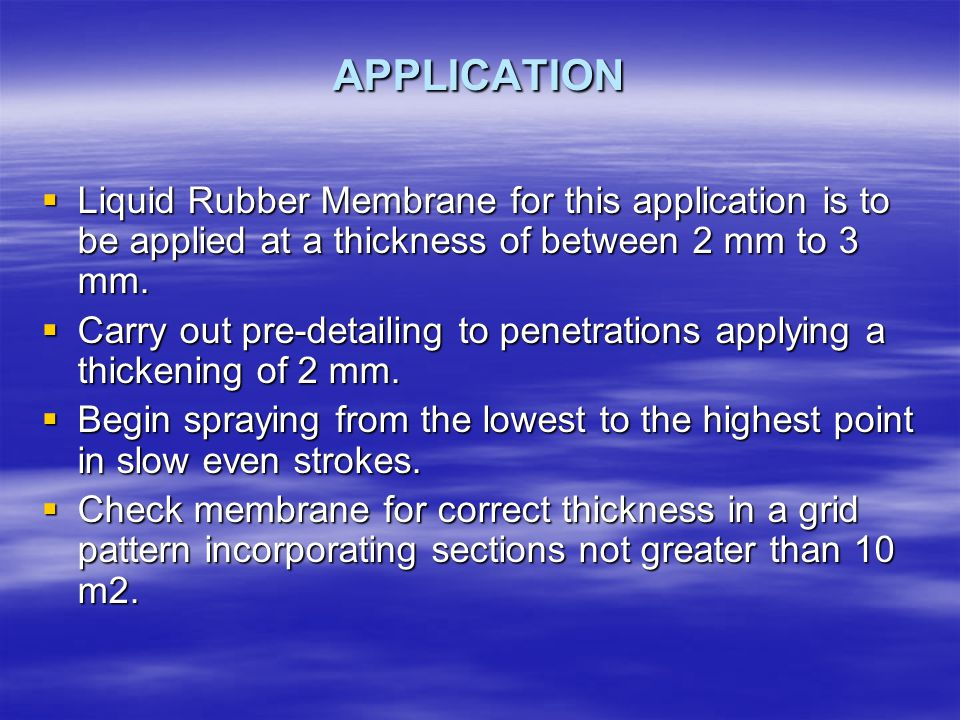 APPLICATION Liquid Rubber Membrane for this application is to be applied at a thickness of between 2 mm to 3 mm.