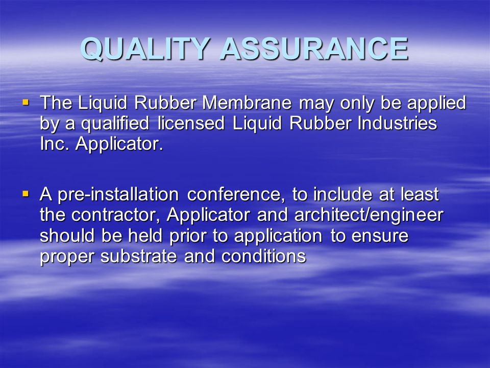 QUALITY ASSURANCE The Liquid Rubber Membrane may only be applied by a qualified licensed Liquid Rubber Industries Inc. Applicator.