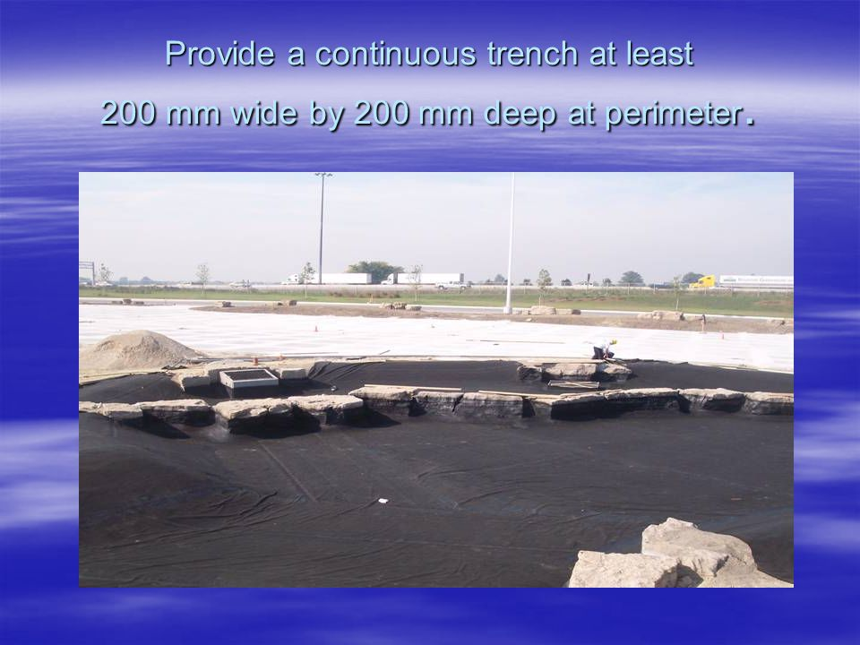 Provide a continuous trench at least 200 mm wide by 200 mm deep at perimeter.