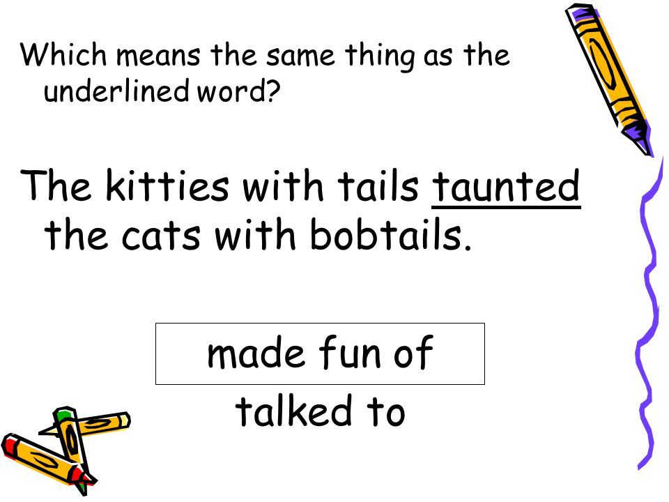 The kitties with tails taunted the cats with bobtails.