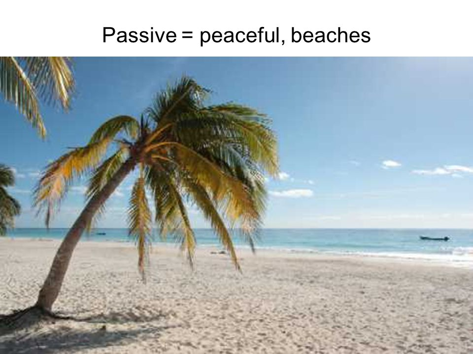 Passive = peaceful, beaches