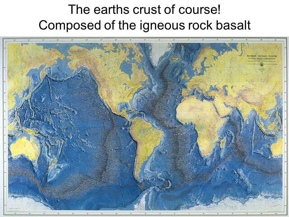 The earths crust of course! Composed of the igneous rock basalt