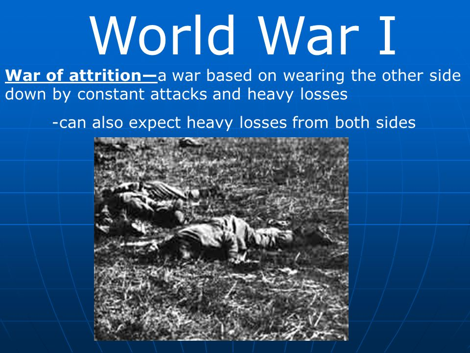 World War I War of attrition—a war based on wearing the other side down by constant attacks and heavy losses.