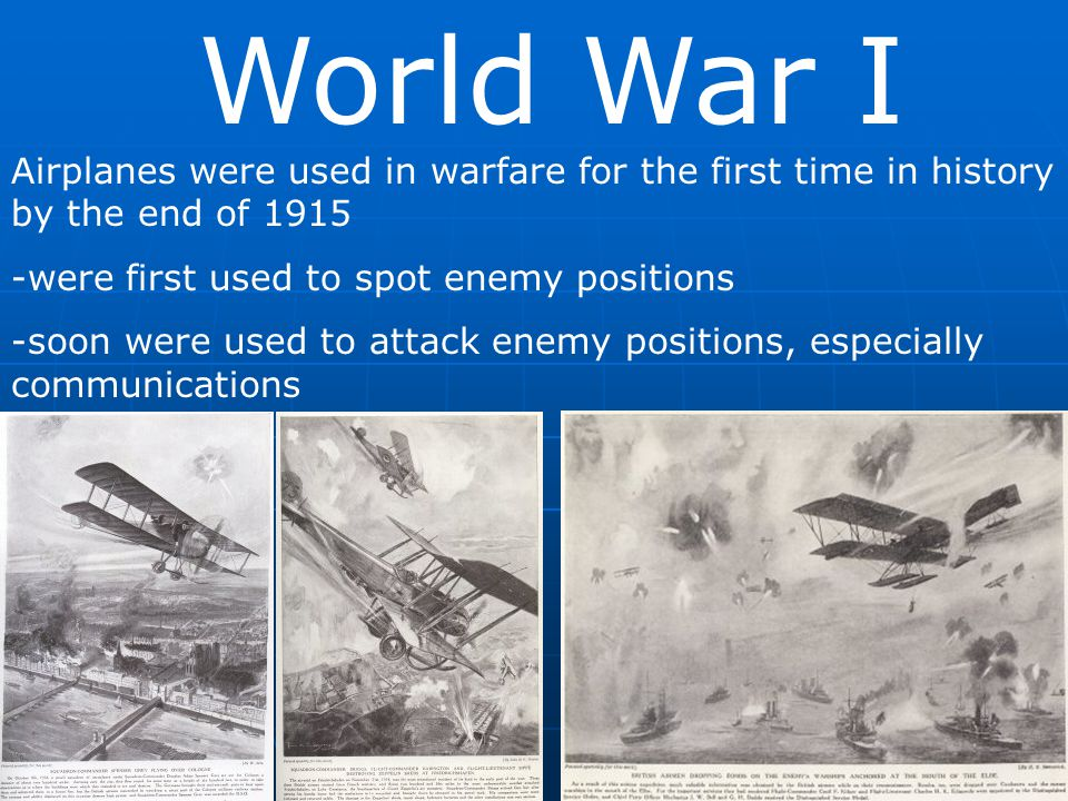 World War I Airplanes were used in warfare for the first time in history by the end of 1915. -were first used to spot enemy positions.