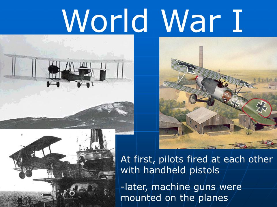 World War I At first, pilots fired at each other with handheld pistols