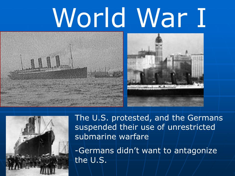 World War I The U.S. protested, and the Germans suspended their use of unrestricted submarine warfare.