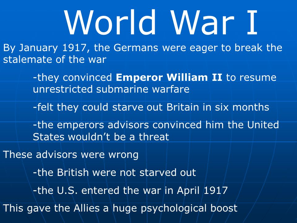 World War I By January 1917, the Germans were eager to break the stalemate of the war.