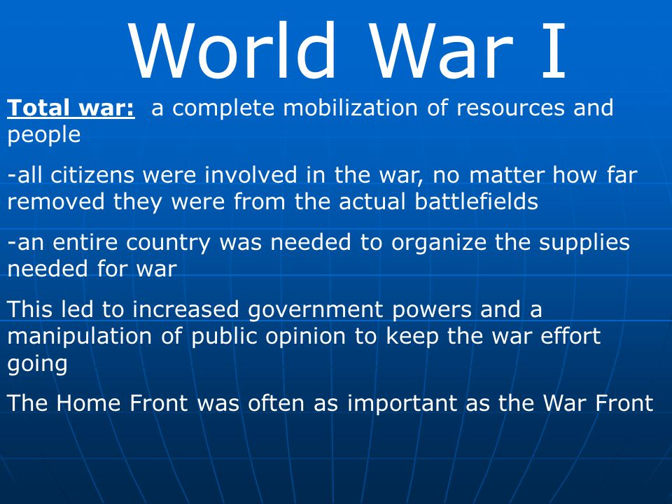 World War I Total war: a complete mobilization of resources and people