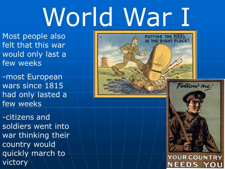 World War I Most people also felt that this war would only last a few weeks. -most European wars since 1815 had only lasted a few weeks.