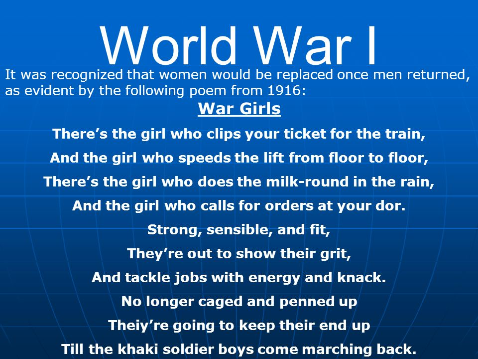 World War I It was recognized that women would be replaced once men returned, as evident by the following poem from 1916: