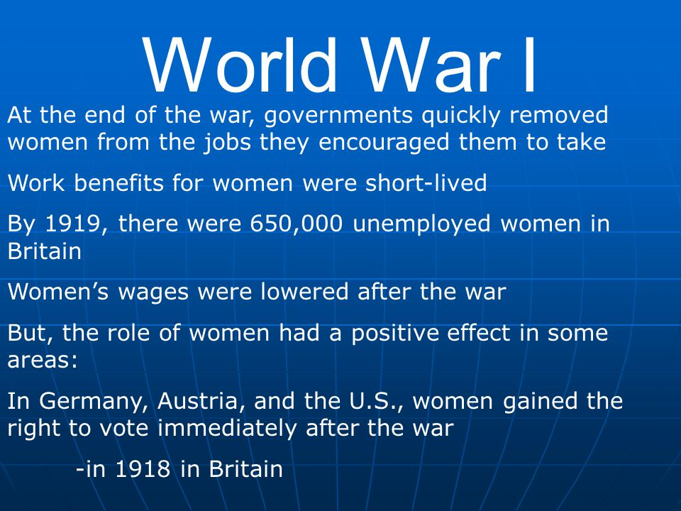 World War I At the end of the war, governments quickly removed women from the jobs they encouraged them to take.