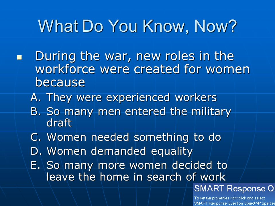 What Do You Know, Now During the war, new roles in the workforce were created for women because. They were experienced workers.