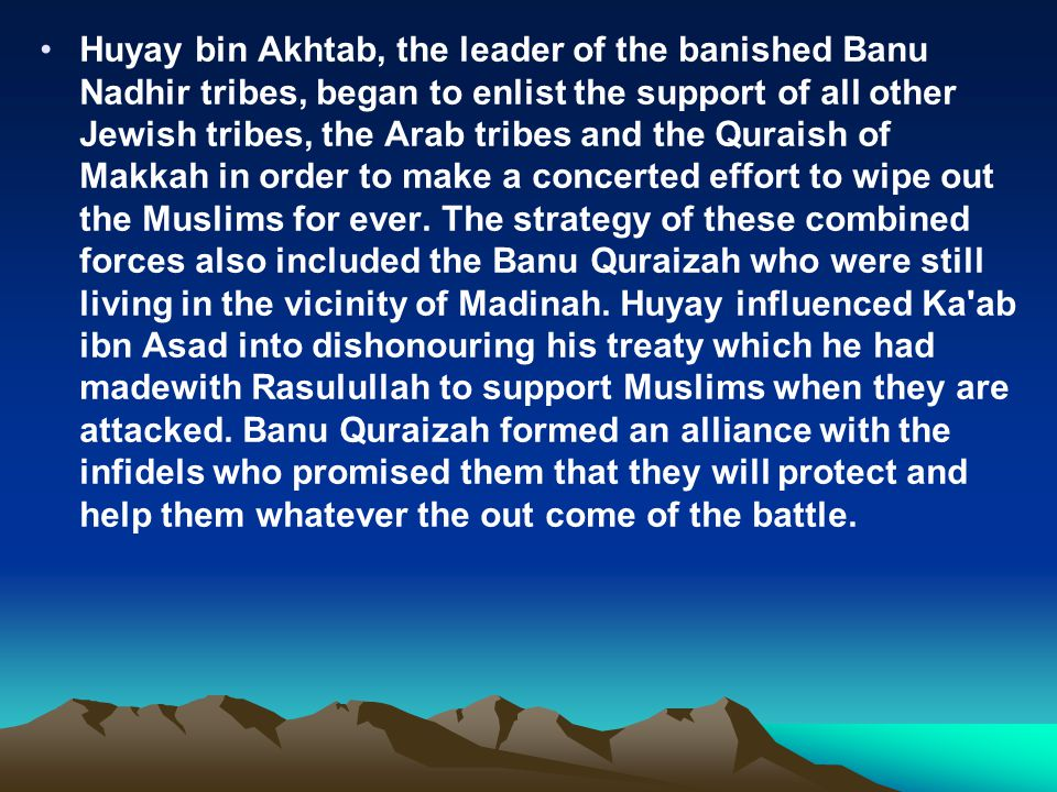 Huyay bin Akhtab, the leader of the banished Banu Nadhir tribes, began to enlist the support of all other Jewish tribes, the Arab tribes and the Quraish of Makkah in order to make a concerted effort to wipe out the Muslims for ever.