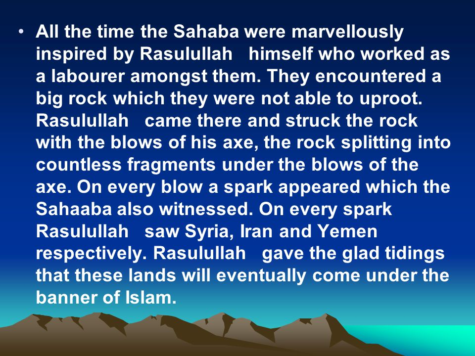 All the time the Sahaba were marvellously inspired by Rasulullah himself who worked as a labourer amongst them.