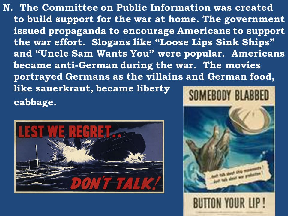 N. The Committee on Public Information was created to build support for the war at home. The government issued propaganda to encourage Americans to support the war effort. Slogans like Loose Lips Sink Ships and Uncle Sam Wants You were popular. Americans became anti-German during the war. The movies portrayed Germans as the villains and German food, like sauerkraut, became liberty