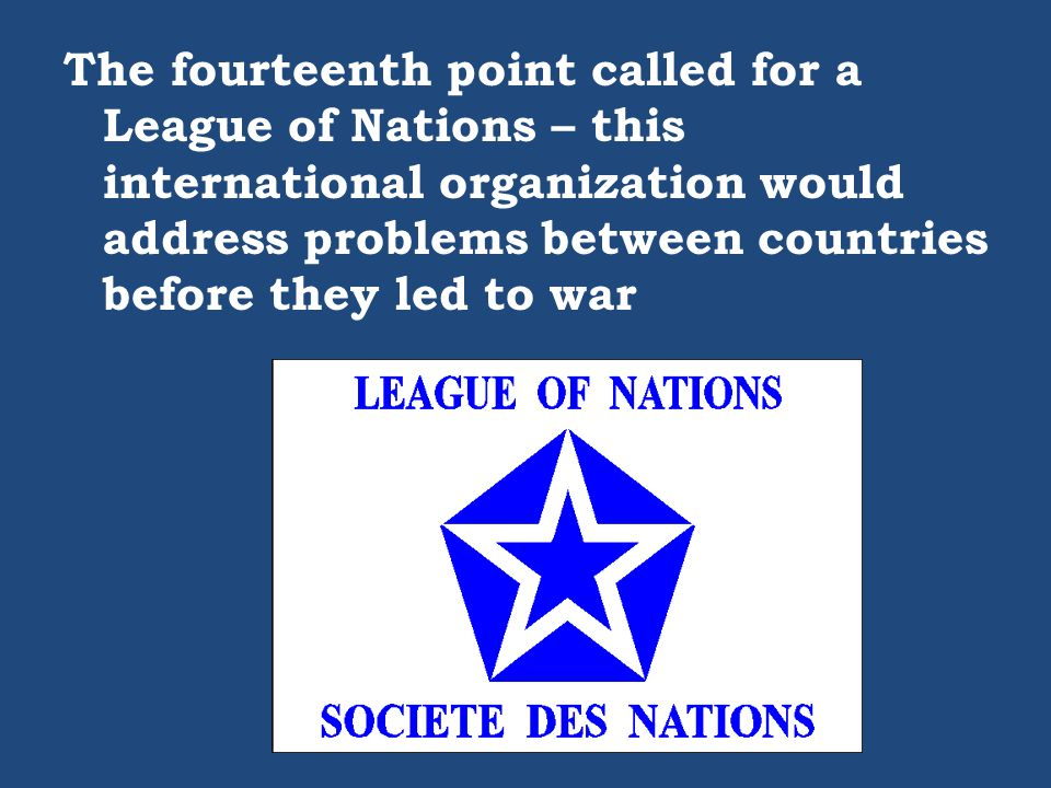 The fourteenth point called for a League of Nations – this international organization would address problems between countries before they led to war
