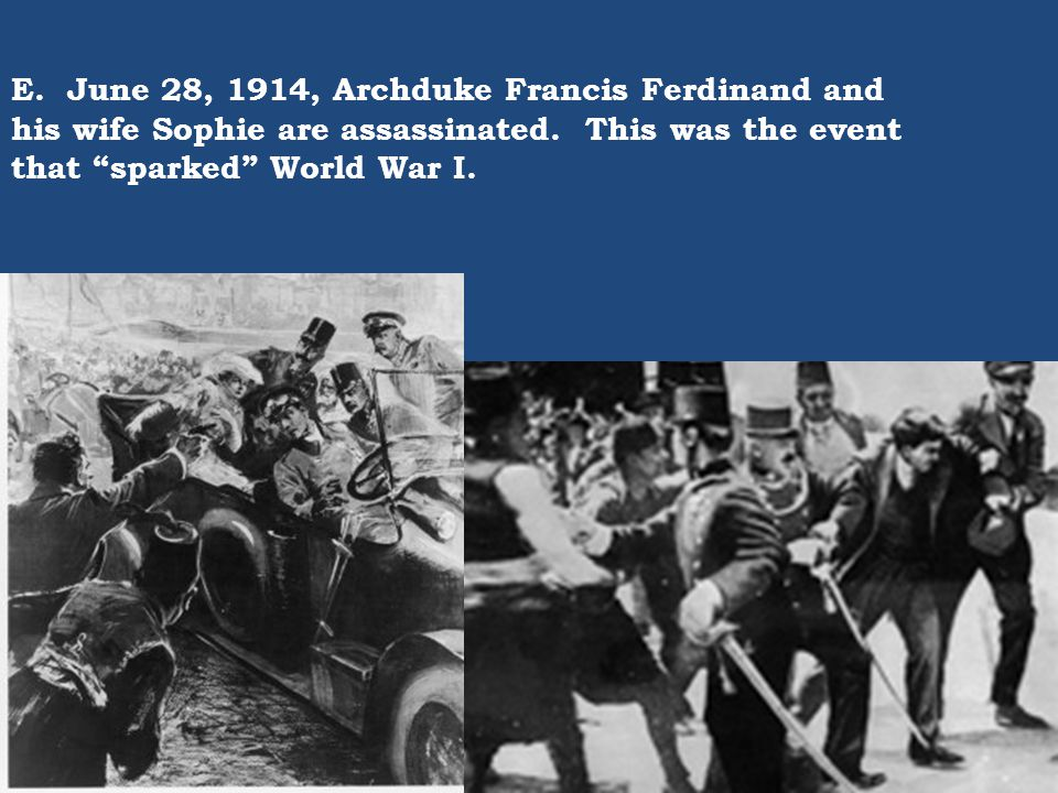 E. June 28, 1914, Archduke Francis Ferdinand and his wife Sophie are assassinated.