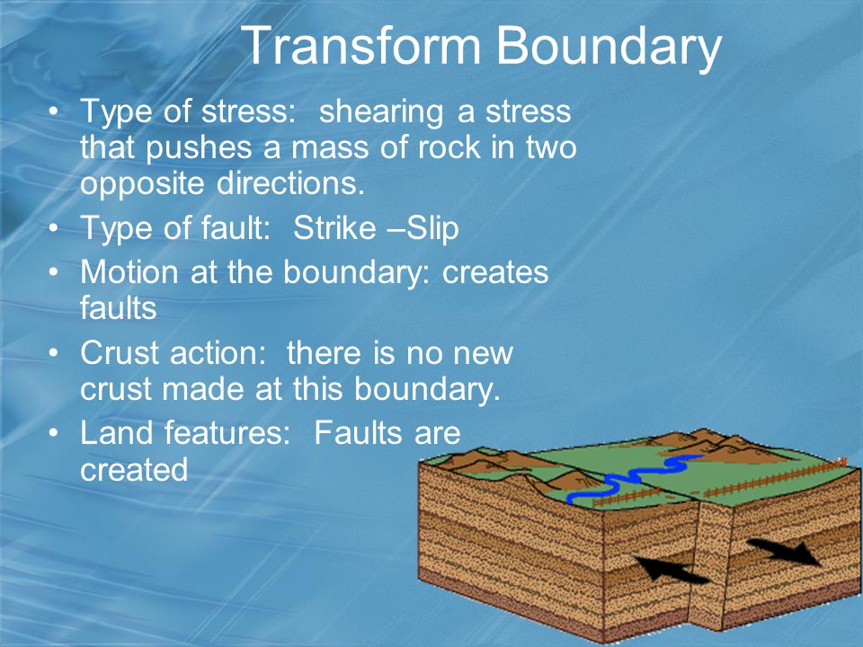 Transform Boundary Type of stress: shearing a stress that pushes a mass of rock in two opposite directions.