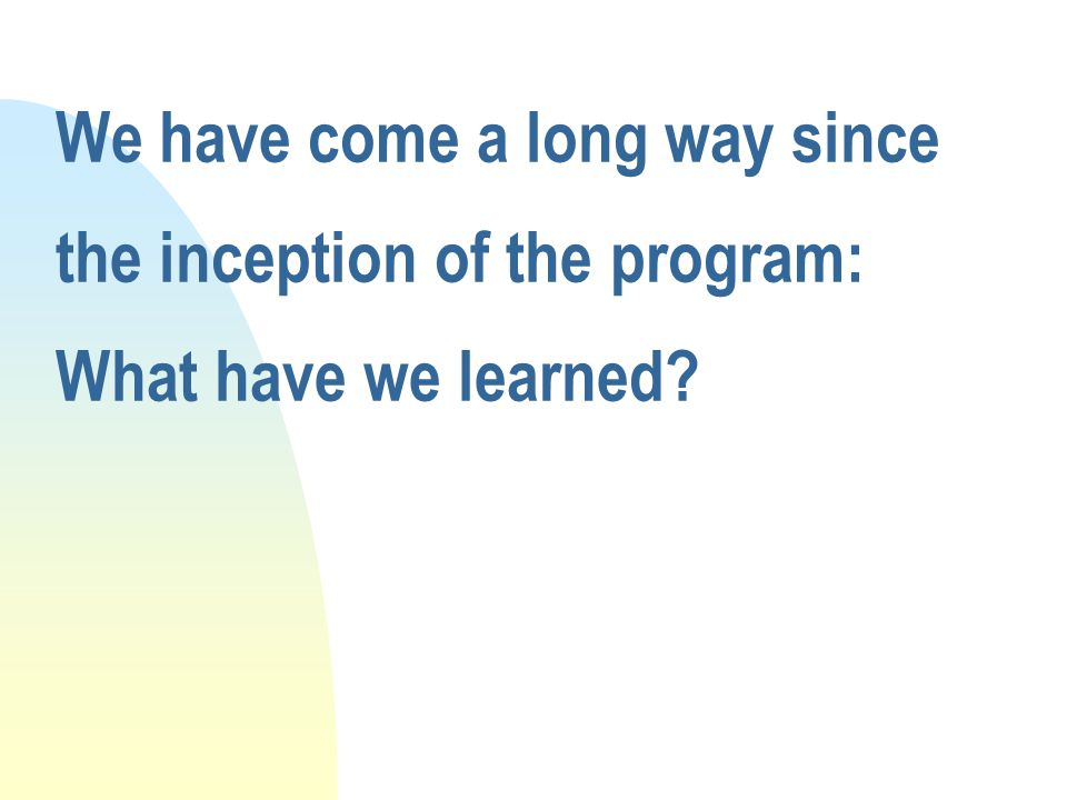 We have come a long way since the inception of the program: What have we learned