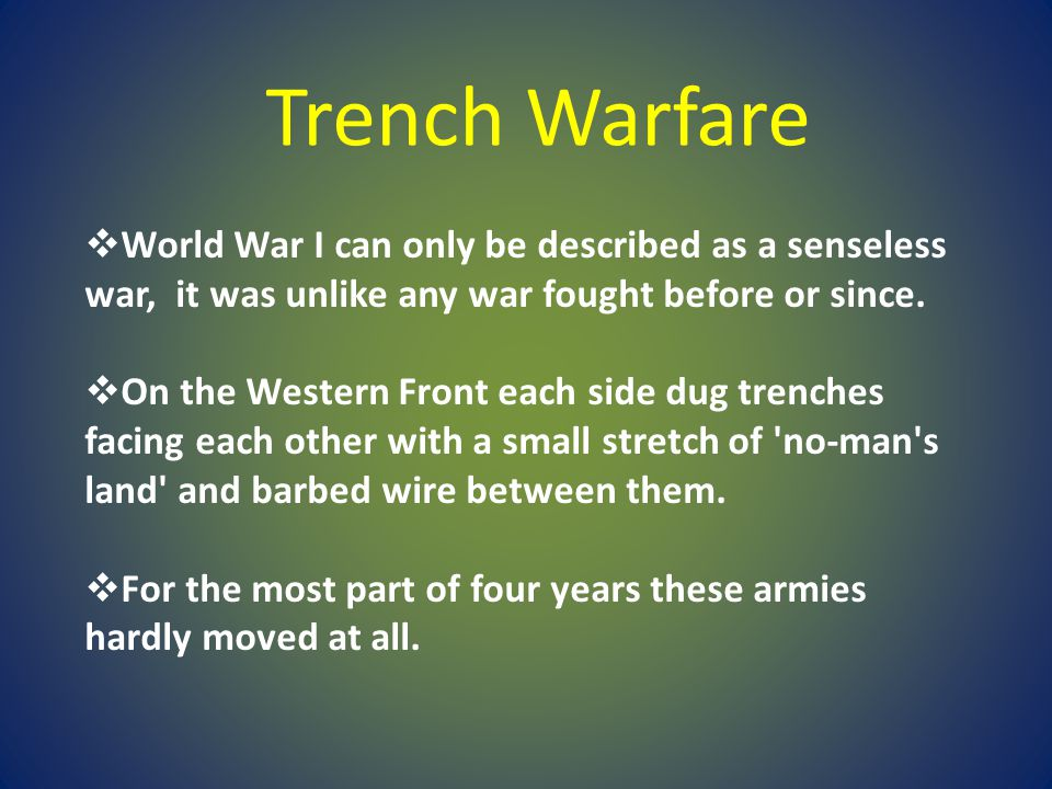 Trench Warfare World War I can only be described as a senseless war, it was unlike any war fought before or since.