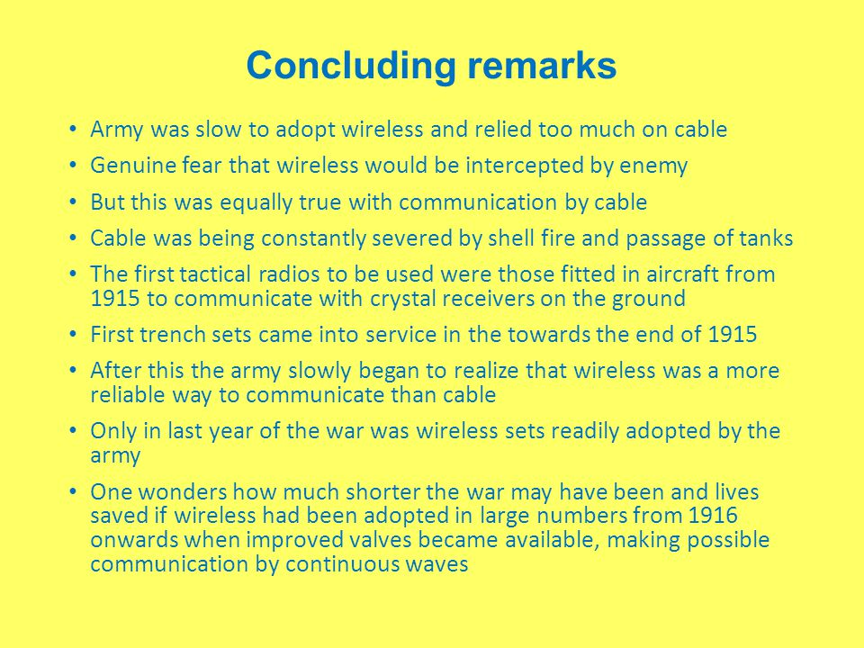 Concluding remarks Army was slow to adopt wireless and relied too much on cable. Genuine fear that wireless would be intercepted by enemy.