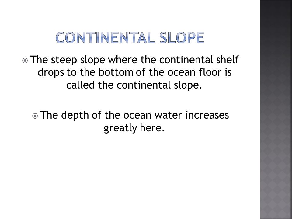 The depth of the ocean water increases greatly here.