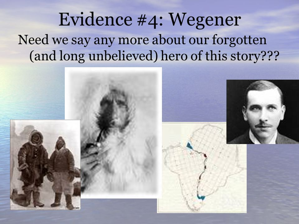 Evidence #4: Wegener Need we say any more about our forgotten (and long unbelieved) hero of this story