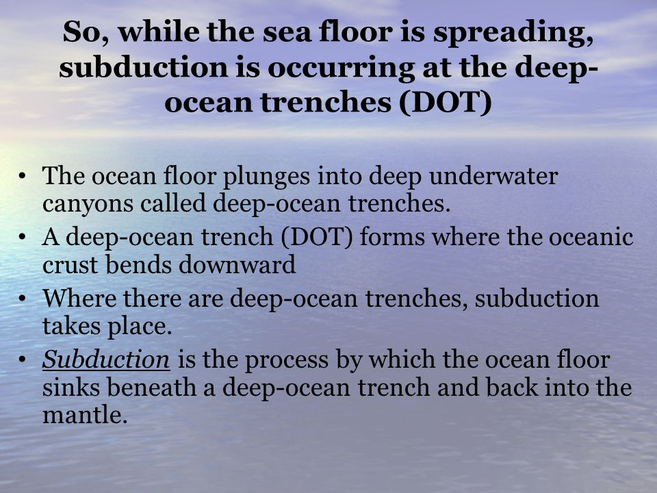 So, while the sea floor is spreading, subduction is occurring at the deep-ocean trenches (DOT)