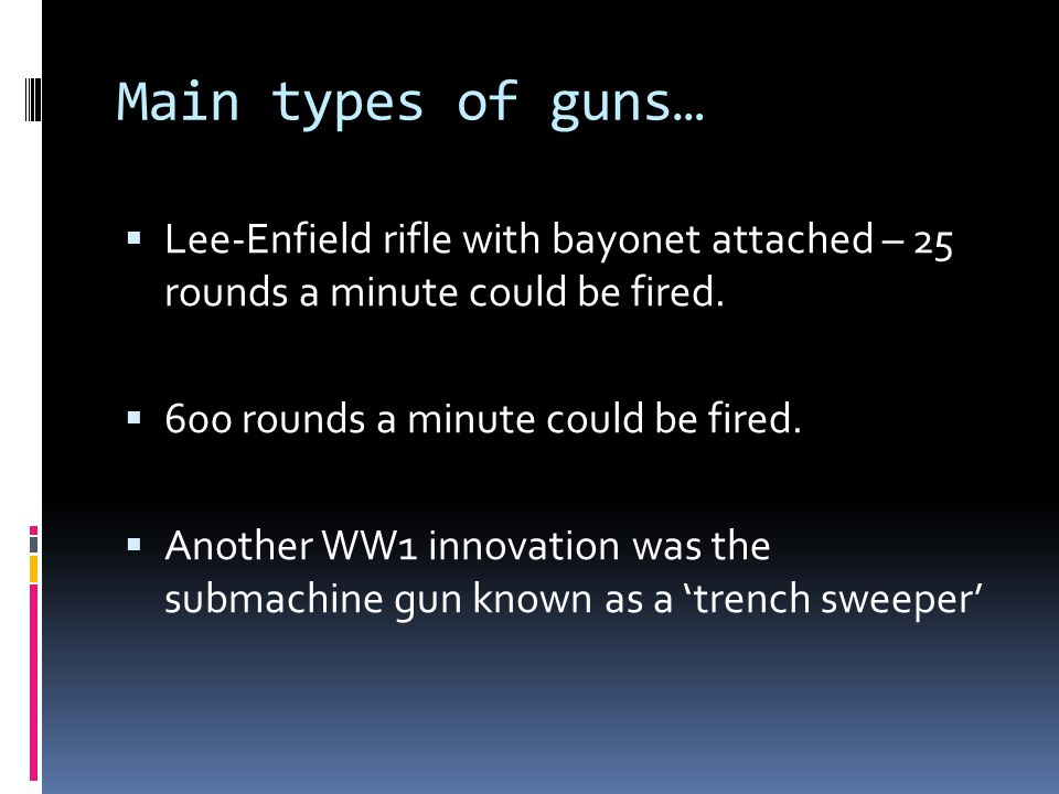 Main types of guns… Lee-Enfield rifle with bayonet attached – 25 rounds a minute could be fired. 600 rounds a minute could be fired.
