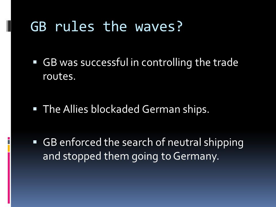 GB rules the waves GB was successful in controlling the trade routes.