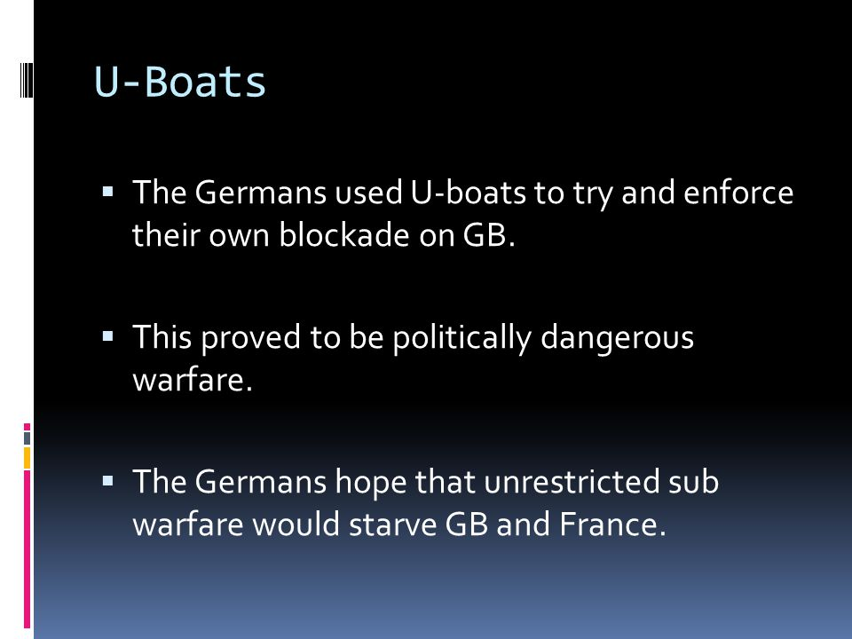 U-Boats The Germans used U-boats to try and enforce their own blockade on GB. This proved to be politically dangerous warfare.