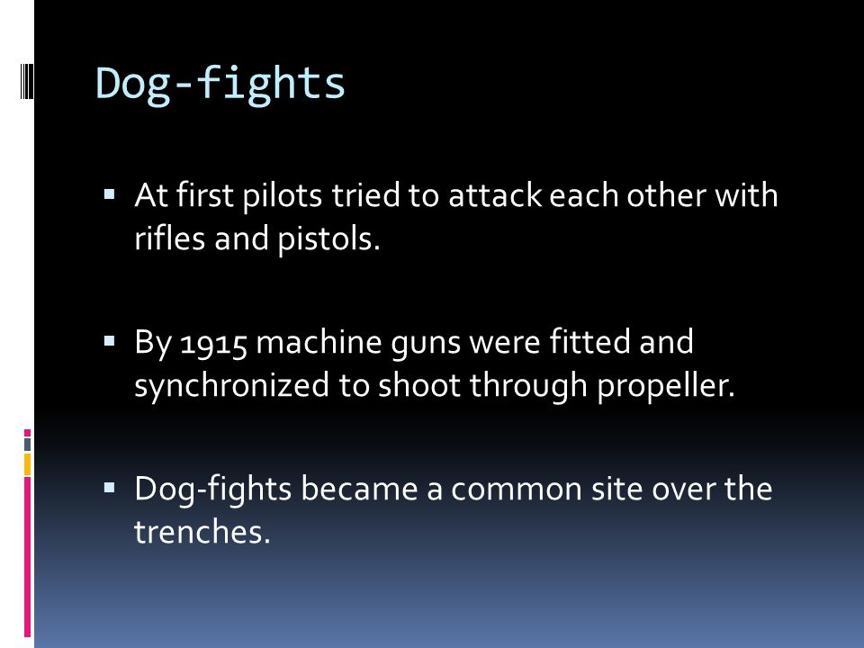Dog-fights At first pilots tried to attack each other with rifles and pistols.