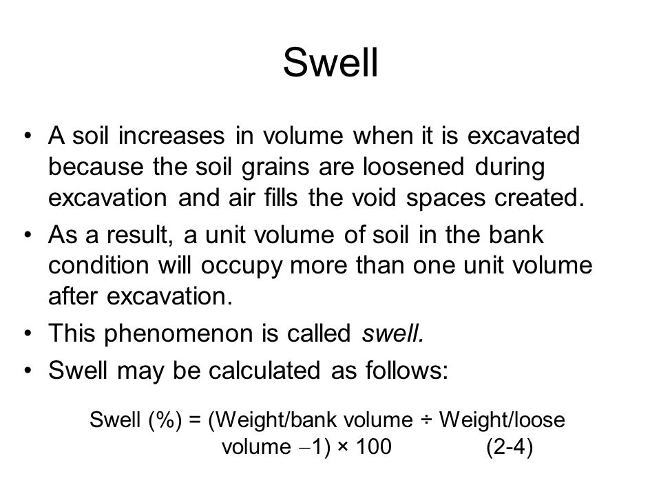 Swell A soil increases in volume when it is excavated because the soil grains are loosened during excavation and air fills the void spaces created.