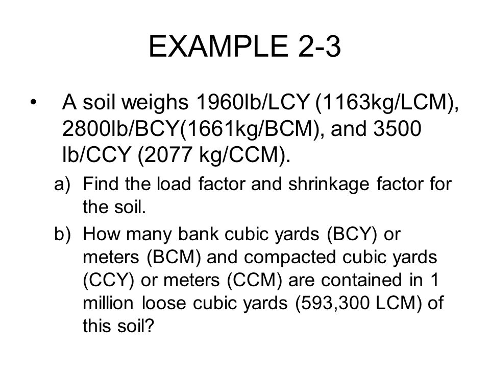 EXAMPLE 2-3 A soil weighs 1960lb/LCY (1163kg/LCM), 2800lb/BCY(1661kg/BCM), and 3500 lb/CCY (2077 kg/CCM).