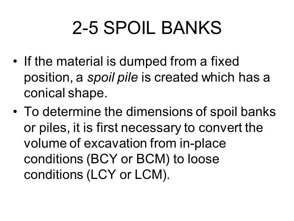 2-5 SPOIL BANKS If the material is dumped from a fixed position, a spoil pile is created which has a conical shape.